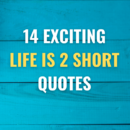 14 Exciting Life is 2 short Quotes