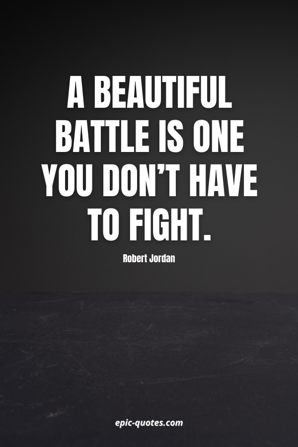 A beautiful battle is one you don't have to fight. -Robert Jordan