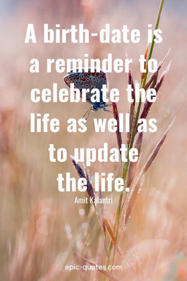 """""""A birth-date is a reminder to celebrate the life as well as to update the life.""""-Amit Kalantri"""