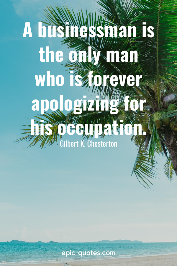 """""""A businessman is the only man who is forever apologizing for his occupation."""" -Gilbert K. Chesterton"""