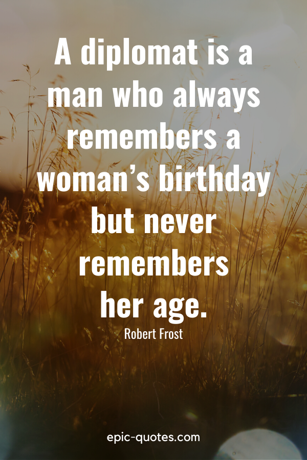 """""""A diplomat is a man who always remembers a woman's birthday but never remembers her age."""" -Robert Frost"""