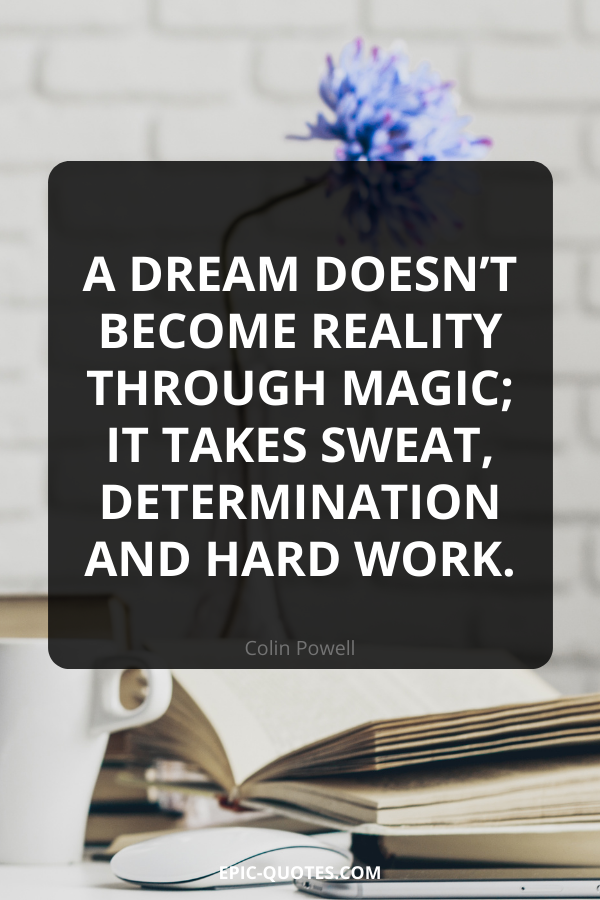 A dream doesn't become reality through magic; it takes sweat, determination and hard work. -Colin Powell