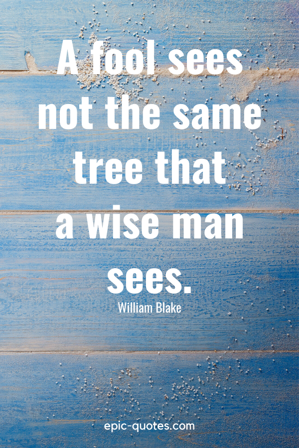 """""""A fool sees not the same tree that a wise man sees."""" -William Blake"""