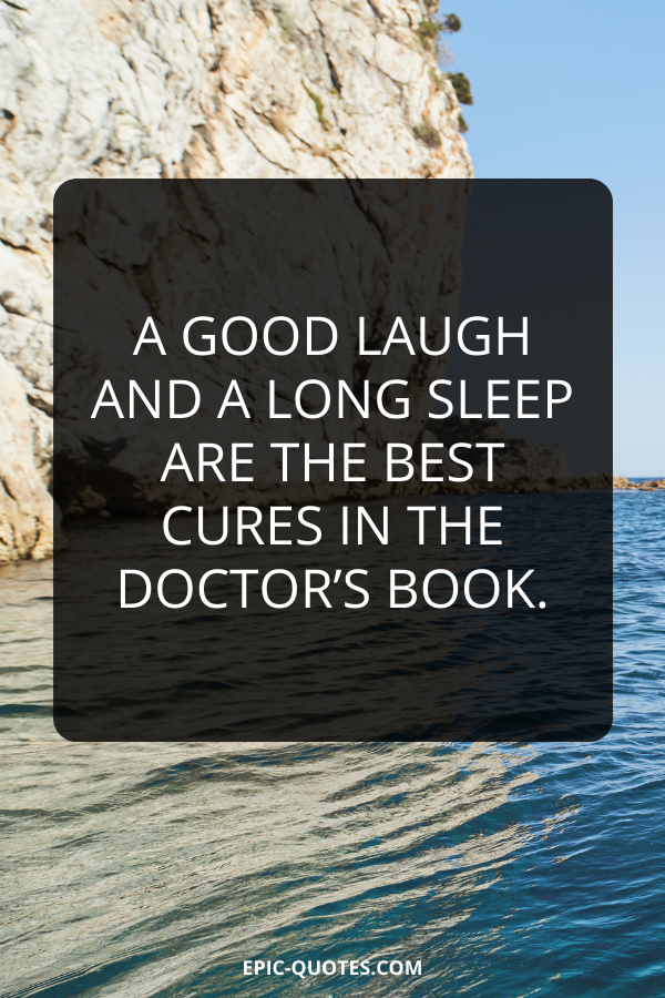 A good laugh and a long sleep are the best cures in the doctor's book.