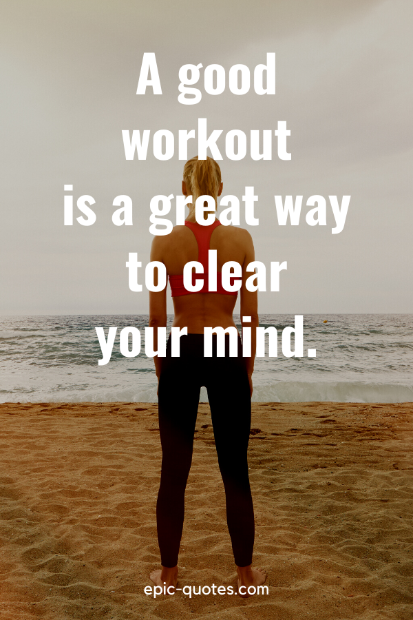 """""""A good workout is a great way to clear your mind."""""""