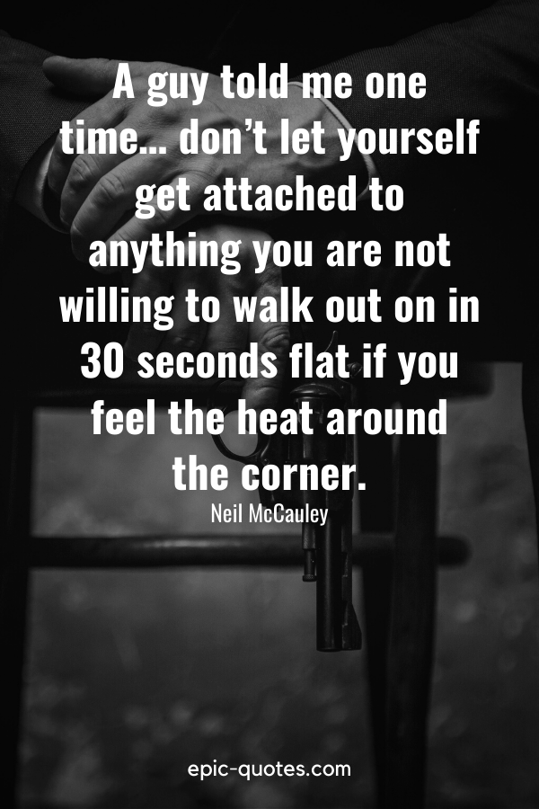 """""""A guy told me one time… don't let yourself get attached to anything you are not willing to walk out on in 30 seconds flat if you feel the heat around the corner."""" -Neil McCauley"""