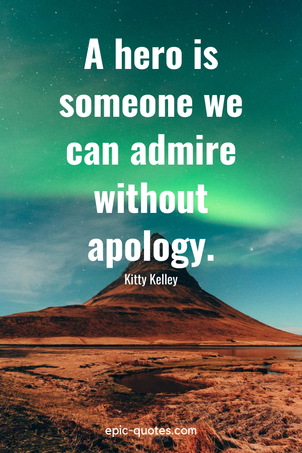 """""""A hero is someone we can admire without apology."""" -Kitty Kelley"""