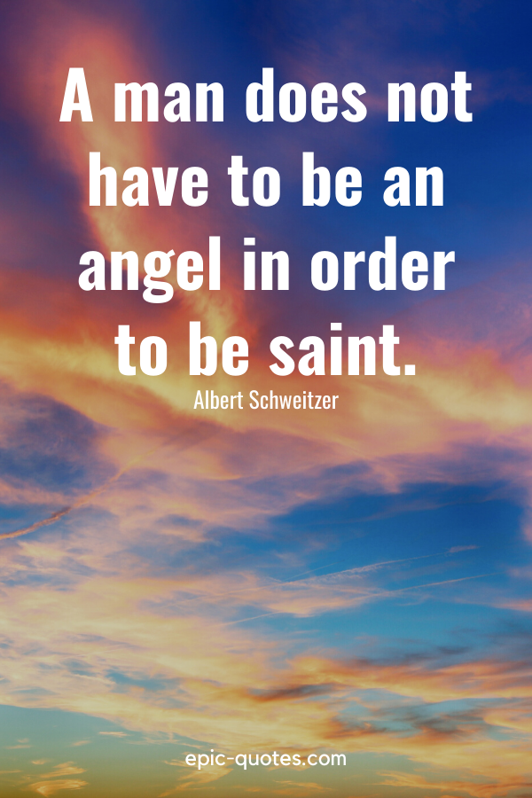 """""""A man does not have to be an angel in order to be saint."""" -Albert Schweitzer"""