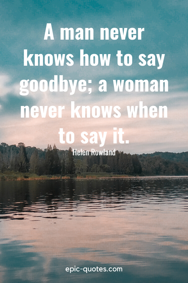 """""""A man never knows how to say goodbye; a woman never knows when to say it."""" -Helen Rowland"""