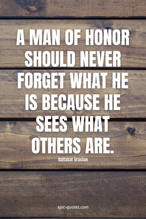 A man of honor should never forget what he is because he sees what others are. -Baltasar Gracian