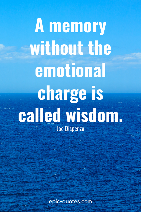 """""""A memory without the emotional charge is called wisdom."""" -Joe Dispenza"""