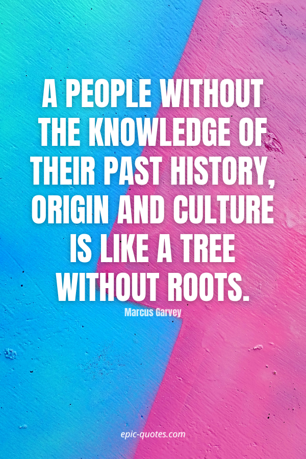 A people without the knowledge of their past history, origin and culture is like a tree without roots. -Marcus Garvey