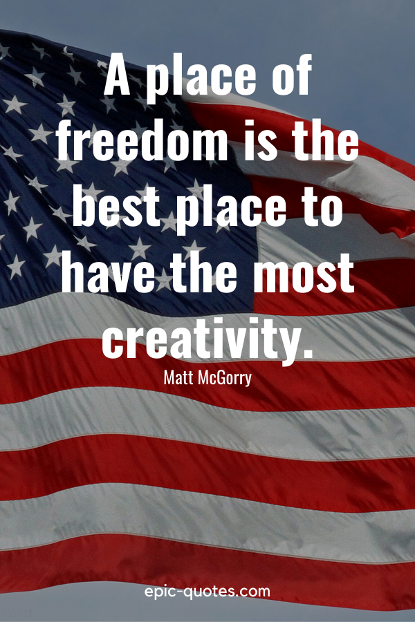 """""""A place of freedom is the best place to have the most creativity."""" -Matt McGorry"""