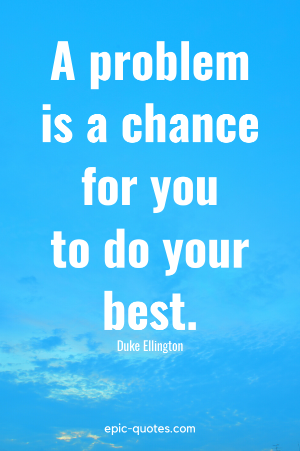 """""""A problem is a chance for you to do your best."""" -Duke Ellington"""