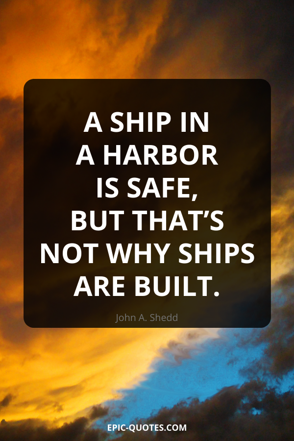 A ship in a harbor is safe, but that's not why ships are built. -John A. Shedd