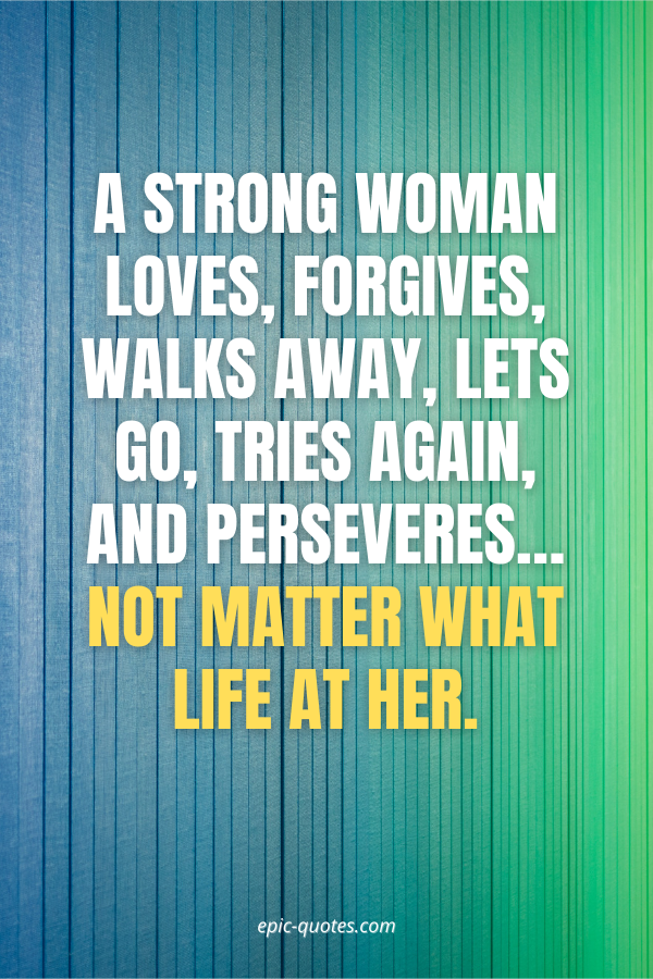 A strong woman loves, forgives, walks away, lets go, tries again, and perseveres… not matter what life at her.