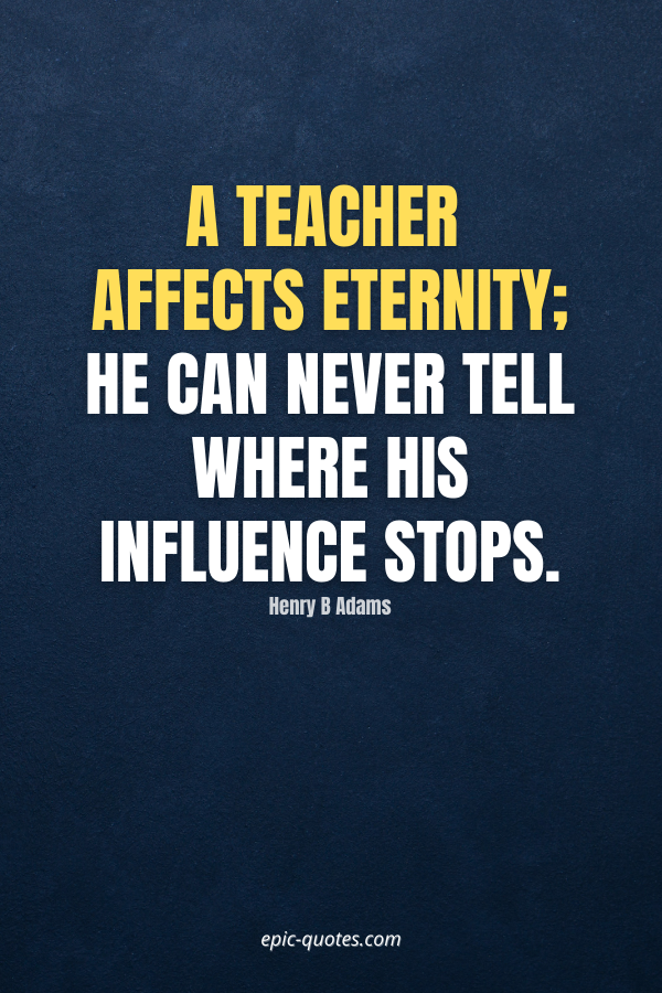 A teacher affects eternity; he can never tell where his influence stops. -Henry B Adams