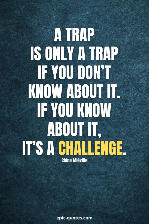 A trap is only a trap if you don't know about it. If you know about it, it's a challenge. -China Miéville