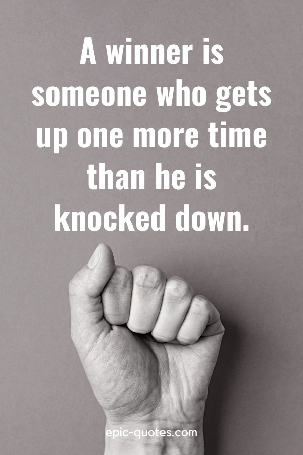 """""""A winner is someone who gets up one more time than he is knocked down."""""""