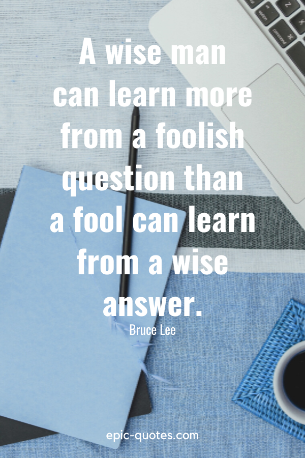 """""""A wise man can learn more from a foolish question than a fool can learn from a wise answer."""" -Bruce Lee"""