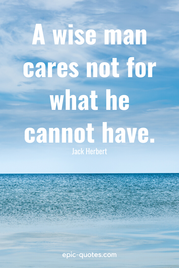 """""""A wise man cares not for what he cannot have."""" -Jack Herbert"""