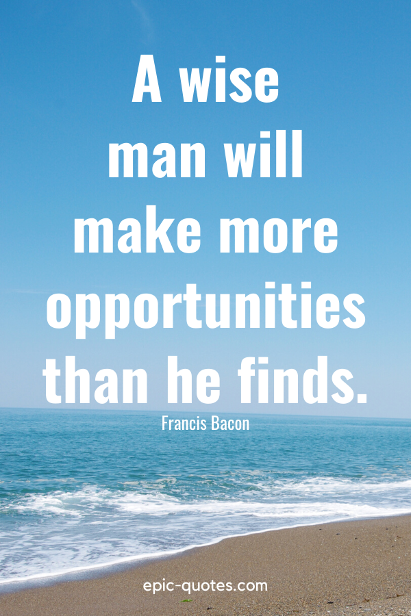 """""""A wise man will make more opportunities than he finds."""" -Francis Bacon"""