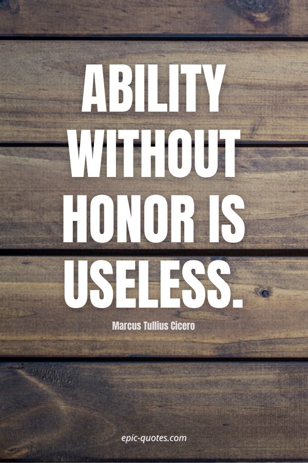Ability without honor is useless. -Marcus Tullius Cicero