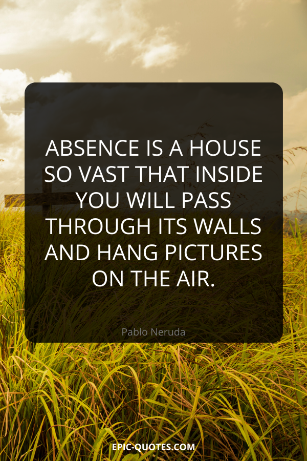 Absence is a house so vast that inside you will pass through its walls and hang pictures on the air. -Pablo Neruda
