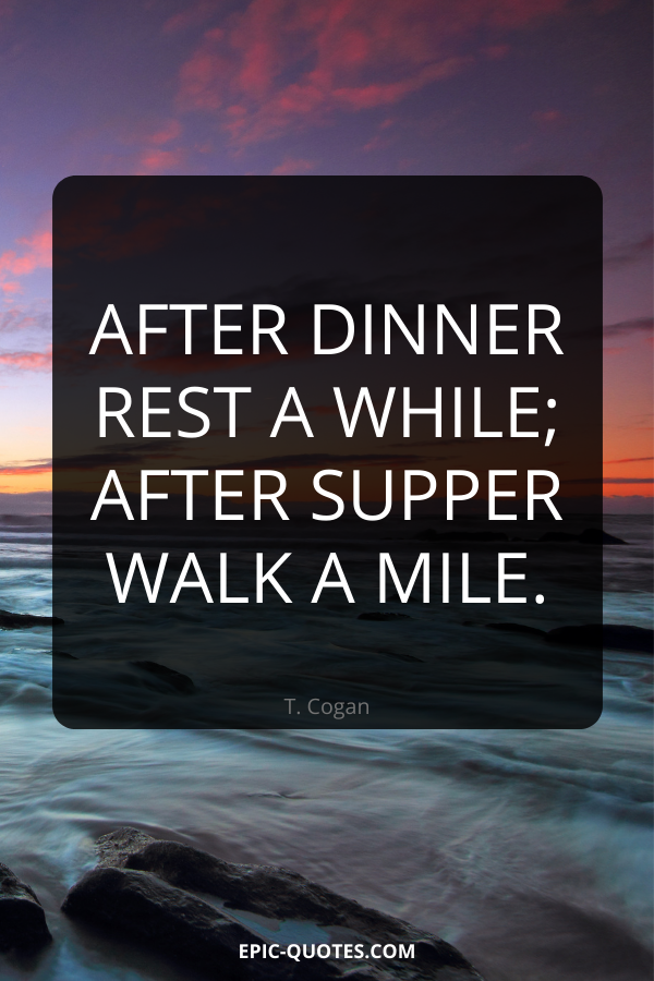 After dinner rest a while; after supper walk a mile. -T. Cogan