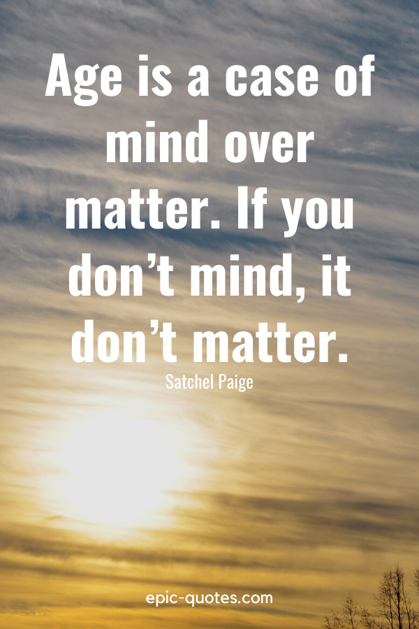 """""""Age is a case of mind over matter. If you don't mind, it don't matter.""""-Satchel Paige"""