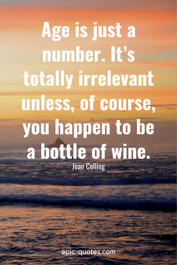"""""""Age is just a number. It's totally irrelevant unless, of course, you happen to be a bottle of wine.""""-Joan Colling"""