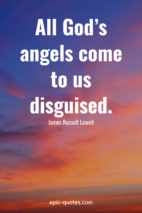 """""""All God's angels come to us disguised."""" -James Russell Lowell"""