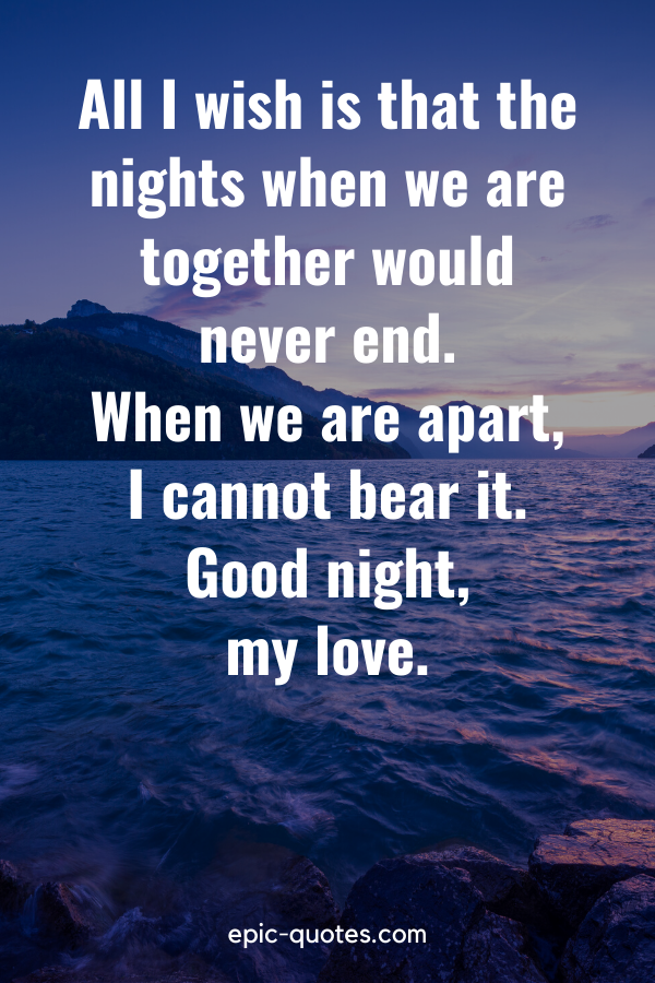 """""""All I wish is that the nights when we are together would never end. When we are apart, I cannot bear it. Good night, my love."""""""