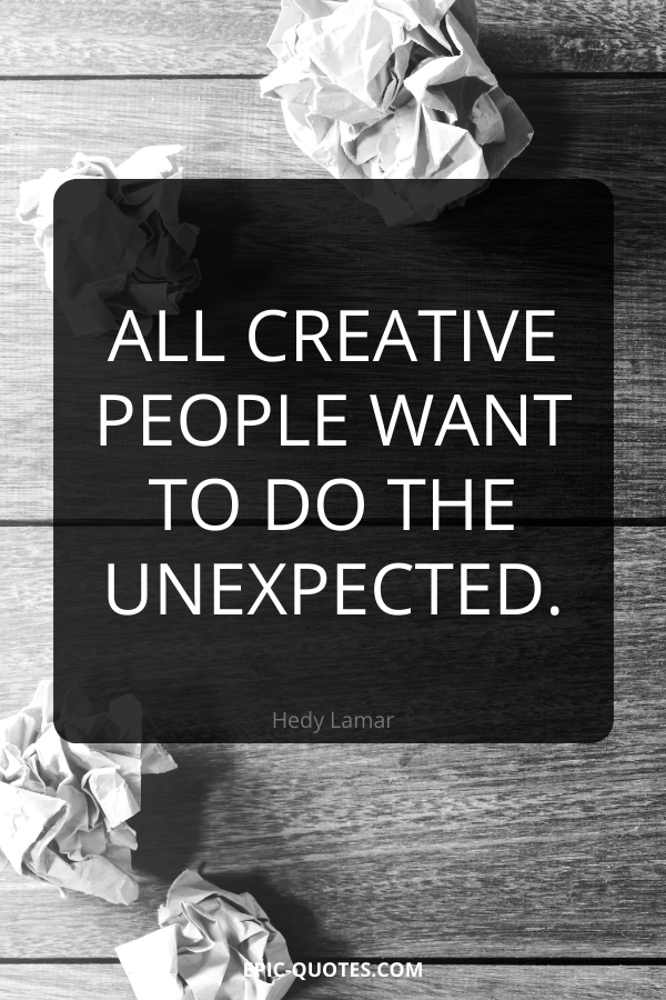 All creative people want to do the unexpected. -Hedy Lamar