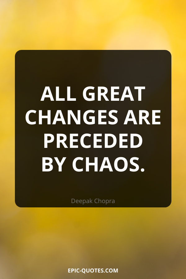 All great changes are preceded by chaos. -Deepak Chopra