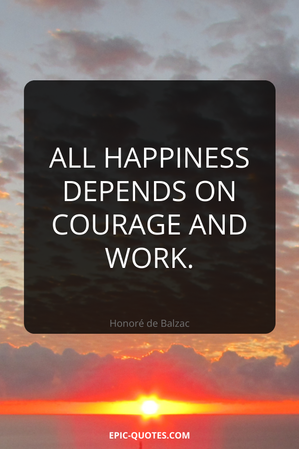 All happiness depends on courage and work. -Honoré de Balzac