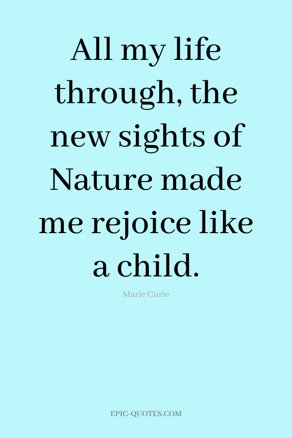 All my life through, the new sights of Nature made me rejoice like a child. -Marie Curie