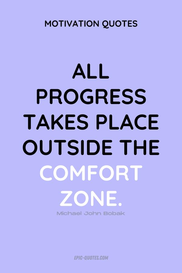 All progress takes place outside the comfort zone. Michael John Bobak