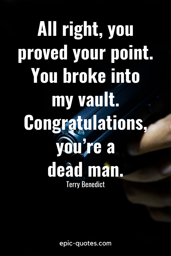 """""""All right, you proved your point. You broke into my vault. Congratulations, you're a dead man."""" -Terry Benedict"""