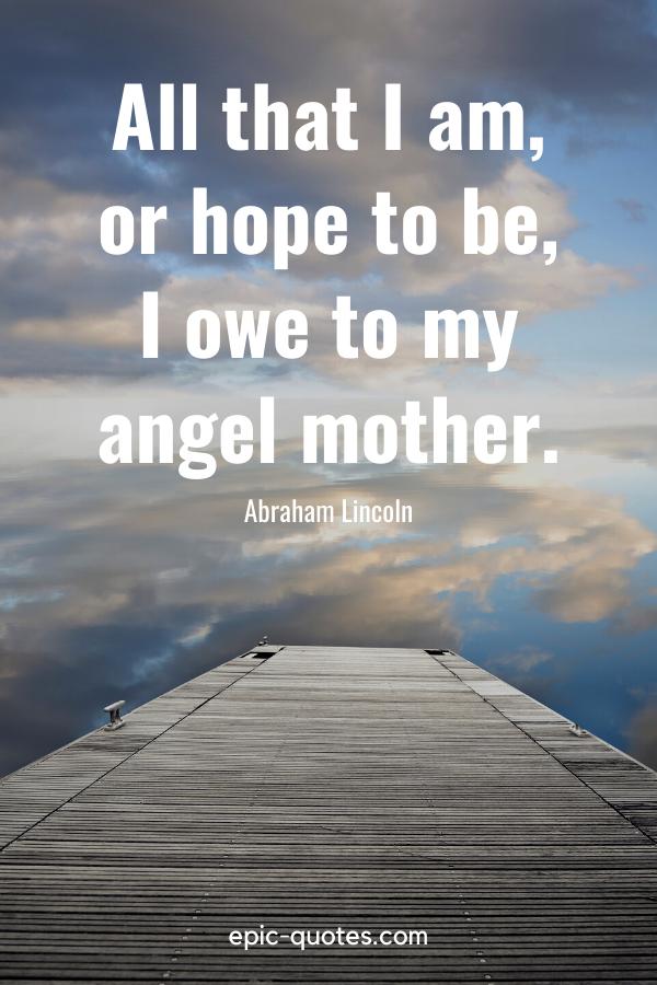 "All that I am, or hope to be, I owe to my angel mother."" -Abraham Lincoln"