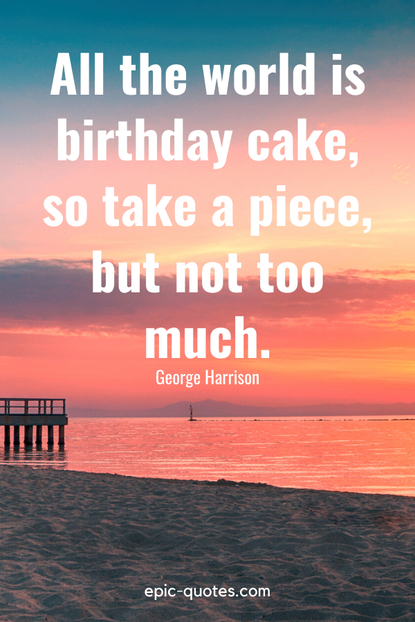 """""""All the world is birthday cake, so take a piece, but not too much.""""-George Harrison"""