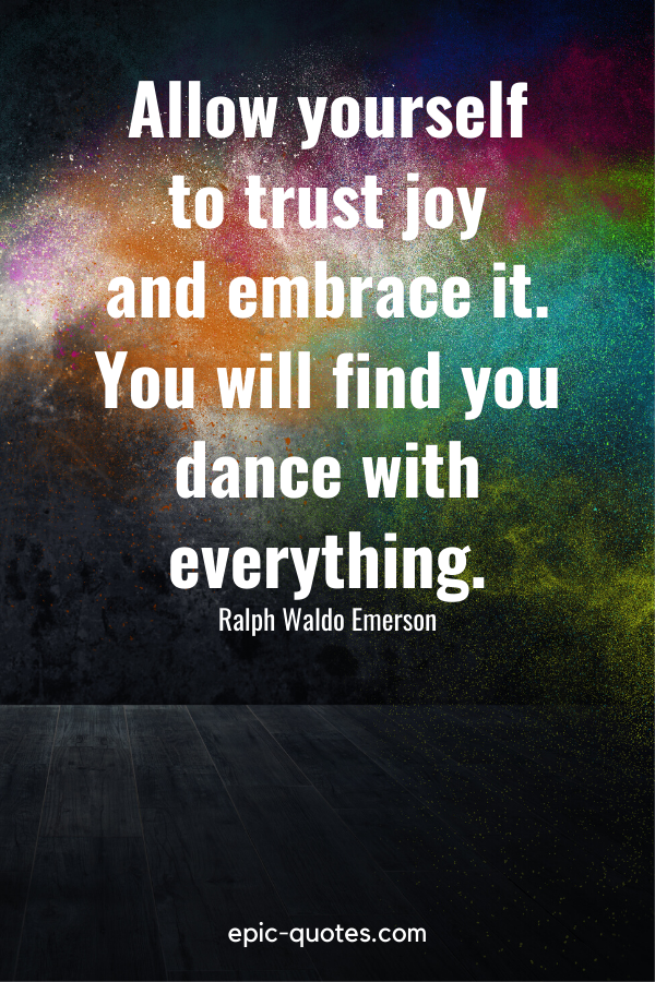 """""""Allow yourself to trust joy and embrace it. You will find you dance with everything."""" -Ralph Waldo Emerson"""