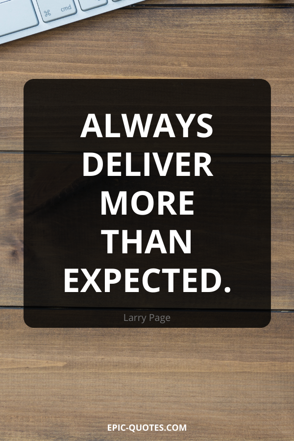 Always deliver more than expected. -Larry Page