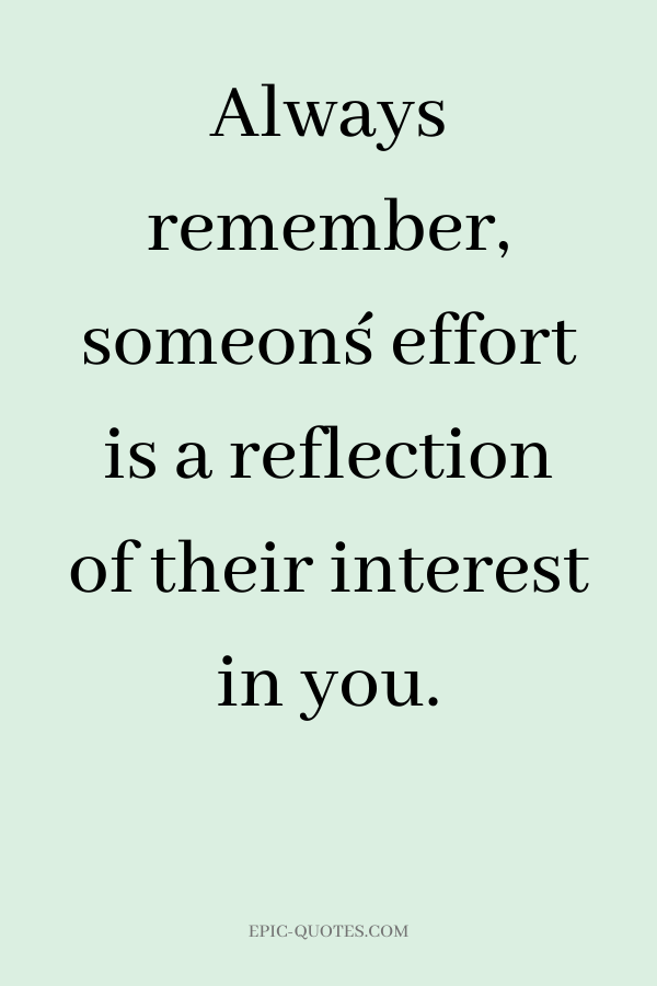 Always remember, someon´s effort is a reflection of their interest in you.