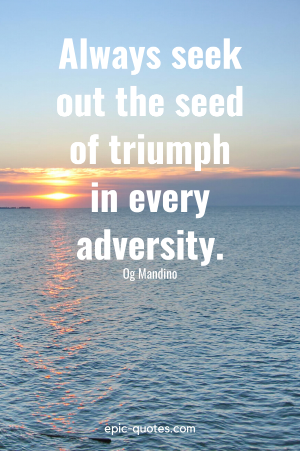 """""""Always seek out the seed of triumph in every adversity."""" -Og Mandino"""