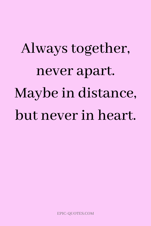 Always together, never apart. Maybe in distance, but never in heart.