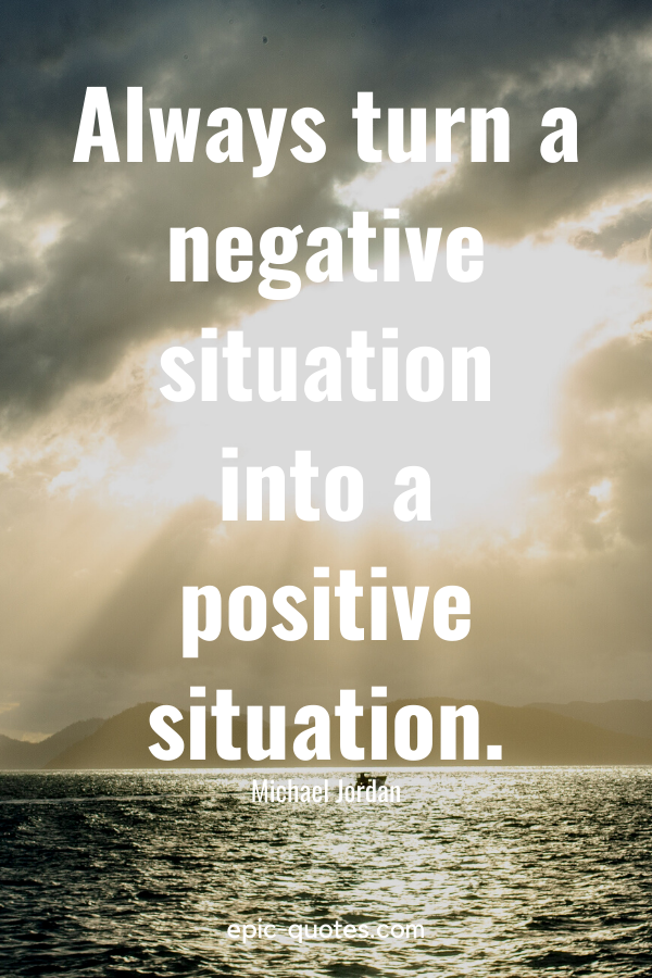 """""""Always turn a negative situation into a positive situation."""" -Michael Jordan"""