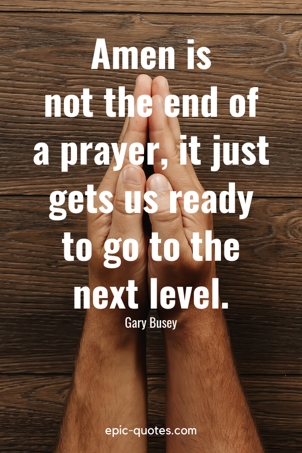 """""""Amen is not the end of a prayer, it just gets us ready to go to the next level."""" -Gary Busey"""