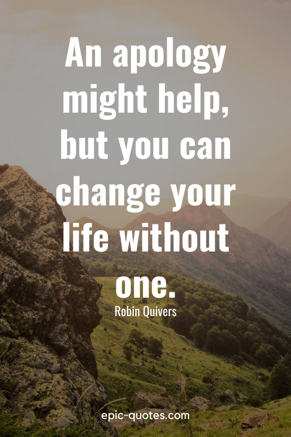 """""""An apology might help, but you can change your life without one."""" -Robin Quivers"""