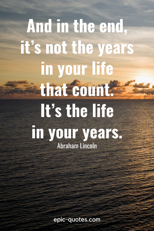 """""""And in the end, it's not the years in your life that count. It's the life in your years."""" -Abraham Lincoln"""